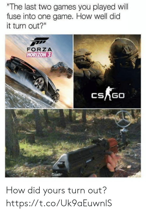 """Video Games, Game, and Games: """"The last two games you played will  fuse into one game. How well did  it turn out?""""  FORZA  HORIZON 3  CSAGO How did yours turn out? https://t.co/Uk9aEuwnlS"""