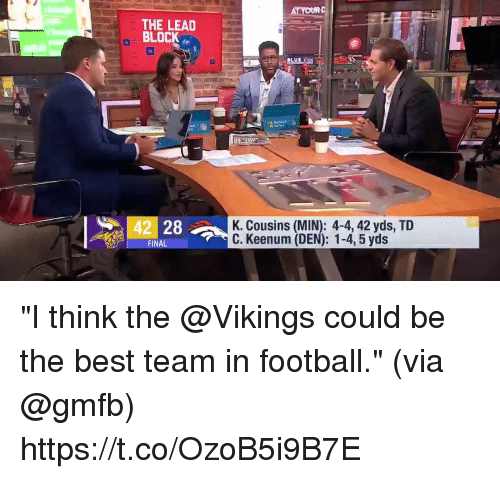 """Football, Memes, and Best: THE LEAD  BLOCK  42 28  K. Cousins (MIN): 4-4, 42 yds, TID  C. Keenum (DEN): 1-4, 5 yds  FINA """"I think the @Vikings could be the best team in football.""""  (via @gmfb) https://t.co/OzoB5i9B7E"""