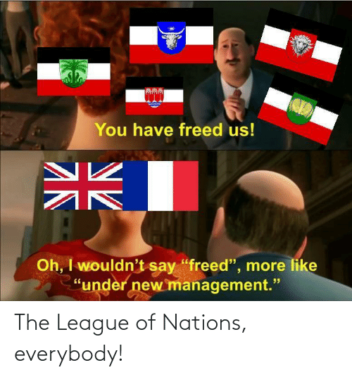 league of: The League of Nations, everybody!