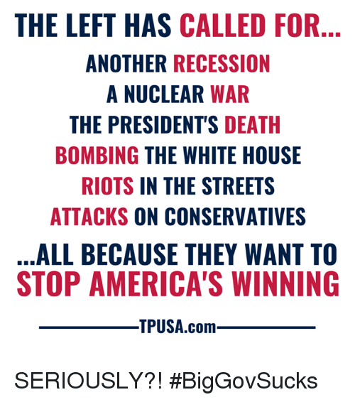 nuclear war: THE LEFT HAS CALLED FOR  ANOTHER RECESSION  A NUCLEAR WAR  THE PRESIDENT'S DEATH  BOMBING THE WHITE HOUSE  RIOTS IN THE STREETS  ATTACKS ON CONSERVATIVES  ALL BECAUSE THEY WANT TO  STOP AMERICA'S WINNING  TPUSA.com SERIOUSLY?! #BigGovSucks
