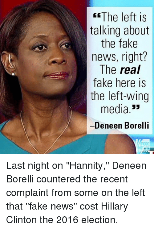 """2016 Elections: The left is  talking about  the fake  news, right?  The real  fake here is  the left-wing  media  Deneen Borelli Last night on """"Hannity,"""" Deneen Borelli countered the recent complaint from some on the left that """"fake news"""" cost Hillary Clinton the 2016 election."""