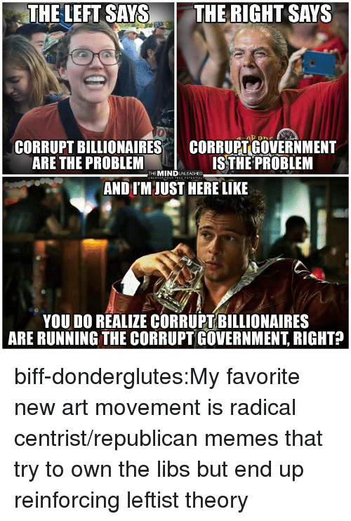 Leftist: THE LEFT SAYS THE RIGHT SAYS  0  CORRUPT BILLIONAIRES I CORRUPT GOVERNMENT  ARE THE PROBLEM  ISTHE PROBLEM  THEMINDUNLEASHED  UNCOVER YOUR TRUEIPOTENTIAL  AND IM JUST HERE LIKE  YOU DO REALIZE CORRUPT BILLIONAIRES  ARE RUNNING THE CORRUPT GOVERNMENT, RIGHT? biff-donderglutes:My favorite new art movement is radical centrist/republican memes that try to own the libs but end up reinforcing leftist theory