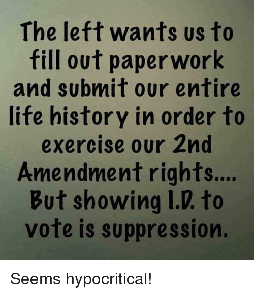 Life, Memes, and Exercise: The left wants us to  fill out paperwork  and subnmit our entire  life history in order to  exercise our 2nd  Amendment rights...  But showing I.D. to  vote is suppression. Seems hypocritical!