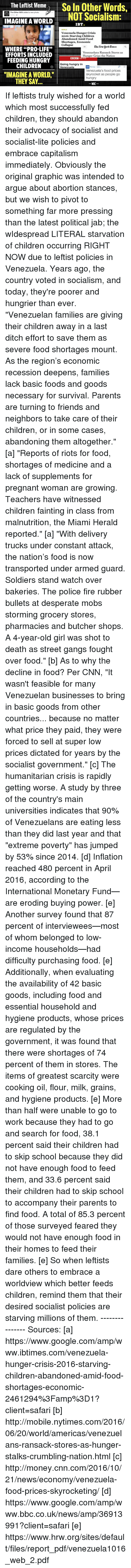 "Dictater: The Leftist Meme  So In Other Words,  The other 98% added a new photo.  NOT Socialism:  IMAGINE A WORLD  IBT.  Venezuela Hunger Crisis  2016: Starving Children  Abandoned Amid Food  Shortages, Economic  Collapse  Elbe Aenvuork Cimes  WHERE ""PRO-LIFE""  Venezuelans Ransack Stores as  EFFORTS INCLUDED  Hunger Grips the Nation  BBC  FEEDING HUNGRY  Going hungry in  CHILDREN  Venezuela  ON Money US.  Venezuela's food prices  ""IMAGINE A WORLD.""  skyrocket as people go  hungry  THEY SAY  WAC If leftists truly wished for a world which most successfully fed children, they should abandon their advocacy of socialist and socialist-lite policies and embrace capitalism immediately. Obviously the original graphic was intended to argue about abortion stances, but we wish to pivot to something far more pressing than the latest political jab; the wIdespread LITERAL starvation of children occurring RIGHT NOW due to leftist policies in Venezuela. Years ago, the country voted in socialism, and today, they're poorer and hungrier than ever.   ""Venezuelan families are giving their children away in a last ditch effort to save them as severe food shortages mount. As the region's economic recession deepens, families lack basic foods and goods necessary for survival. Parents are turning to friends and neighbors to take care of their children, or in some cases, abandoning them altogether."" [a]  ""Reports of riots for food, shortages of medicine and a lack of supplements for pregnant woman are growing. Teachers have witnessed children fainting in class from malnutrition, the Miami Herald reported."" [a]  ""With delivery trucks under constant attack, the nation's food is now transported under armed guard. Soldiers stand watch over bakeries. The police fire rubber bullets at desperate mobs storming grocery stores, pharmacies and butcher shops. A 4-year-old girl was shot to death as street gangs fought over food."" [b]  As to why the decline in food? Per CNN, ""It wasn't feasible for many Venezuelan businesses to bring in basic goods from other countries... because no matter what price they paid, they were forced to sell at super low prices dictated for years by the socialist government."" [c]  The humanitarian crisis is rapidly getting worse. A study by three of the country's main universities indicates that 90% of Venezuelans are eating less than they did last year and that ""extreme poverty"" has jumped by 53% since 2014. [d] Inflation reached 480 percent in April 2016, according to the International Monetary Fund— are eroding buying power. [e] Another survey found that 87 percent of interviewees—most of whom belonged to low-income households—had difficulty purchasing food. [e] Additionally, when evaluating the availability of 42 basic goods, including food and essential household and hygiene products, whose prices are regulated by the government, it was found that there were shortages of 74 percent of them in stores. The items of greatest scarcity were cooking oil, flour, milk, grains, and hygiene products. [e] More than half were unable to go to work because they had to go and search for food, 38.1 percent said their children had to skip school because they did not have enough food to feed them, and 33.6 percent said their children had to skip school to accompany their parents to find food. A total of 85.3 percent of those surveyed feared they would not have enough food in their homes to feed their families. [e]  So when leftists dare others to embrace a worldview which better feeds children, remind them that their desired socialist policies are starving millions of them.  --------------- Sources: [a] https://www.google.com/amp/www.ibtimes.com/venezuela-hunger-crisis-2016-starving-children-abandoned-amid-food-shortages-economic-2461294%3Famp%3D1?client=safari  [b] http://mobile.nytimes.com/2016/06/20/world/americas/venezuelans-ransack-stores-as-hunger-stalks-crumbling-nation.html  [c] http://money.cnn.com/2016/10/21/news/economy/venezuela-food-prices-skyrocketing/  [d] https://www.google.com/amp/www.bbc.co.uk/news/amp/36913991?client=safari  [e] https://www.hrw.org/sites/default/files/report_pdf/venezuela1016_web_2.pdf"