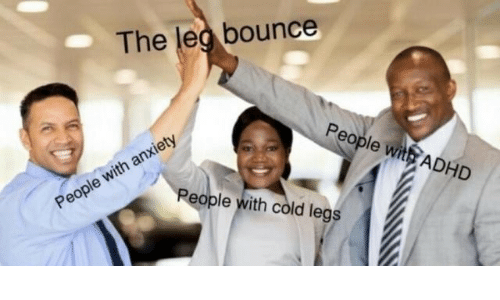 bounce: The leg bounce  People with ADHD  People with cold legs  People with anxiety