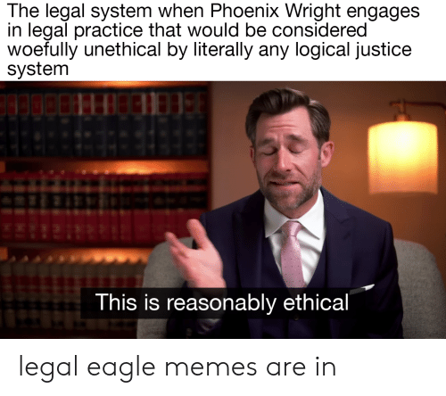 Memes, Eagle, and Justice: The legal system when Phoenix Wright engages  in legal practice that would be considered  woefully unethical by literally any logical justice  system  This is reasonably ethical legal eagle memes are in