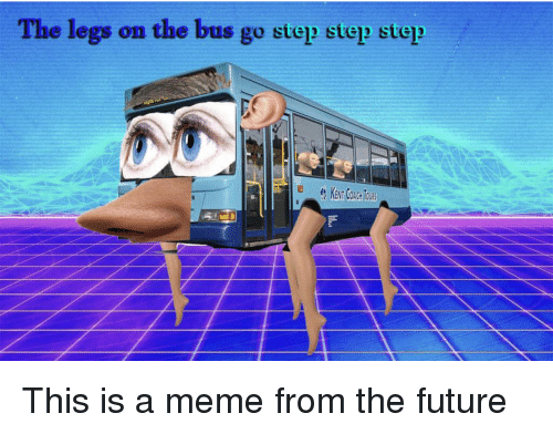 Future, Meme, and Coach: The legs on the bus go step step step  KENT COACH TOURS This is a meme from the future