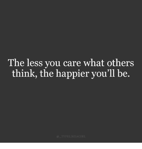 Think, You, and What: The less you care what others  think, the happier you'll be.