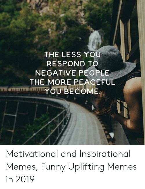 Uplifting Memes: THE LESS YOU  RESPOND TO  NEGATIVE PEOPLE  THE MORE PEACEFUL  YOU BECOME Motivational and Inspirational Memes, Funny Uplifting Memes in 2019