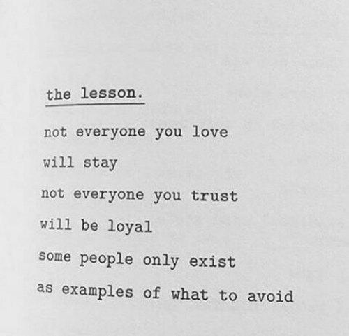 loyal: the lesson  not everyone you love  will stay  not everyone you trust  will be loyal  some people only exist  as examples of what to avoid