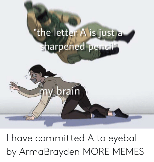 """Dank, Memes, and Target: """"the letter A is just a  sharpened penci  my brain I have committed A to eyeball by ArmaBrayden MORE MEMES"""