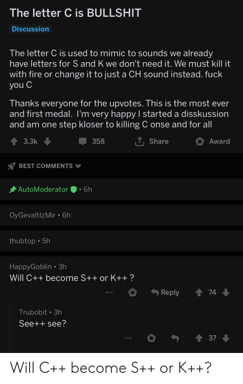 Fire, Fuck You, and Best: The letter C is BULLSHIT  Discussion  The letter C is used to mimic to sounds we already  have letters for S and K we don't need it. We must kill it  with fire or change it to just a CH sound instead. fuck  you C  I hanks everyone for the upvotes. T his is the most ever  and first medal. T'm very happy I started a disskussion  and am one step kloser to killing C onse and for all  3.3k  358  Share  Award  BEST COMMENTS  AutoModerator.6h  OyGevaltlzMir 6h  thubtop 5h  HappyGoblin 3h  Will C++ become S++ or K++ ?  Reply  74  Trubobit 3h  See++ see?  37 Will C++ become S++ or K++?