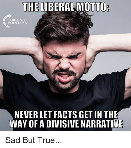 Facts, Memes, and True: THE LIBERAL MOTTO  TURNING  POINT USA  NEVER LET FACTS GET IN THE  WAY OF A DIVISIVE NARRATIVE Sad But True...