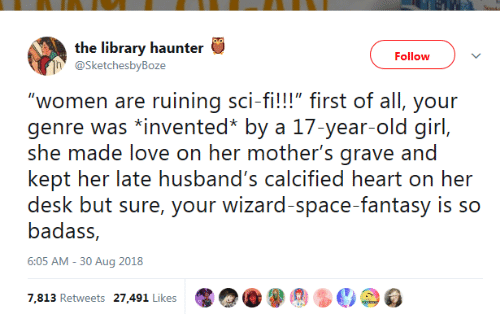 "grave: the library haunter  Follow  @SketchesbyBoze  ""women are ruining sci-fi!!!"" first of all, your  genre was *invented* by a 17-year-old girl,  she made love on her mother's grave and  kept her late husband's calcified heart on her  desk but sure, your wizard-space-fantasy is so  badass,  6:05 AM -30 Aug 2018  7,813 Retweets 27,491 Likes"