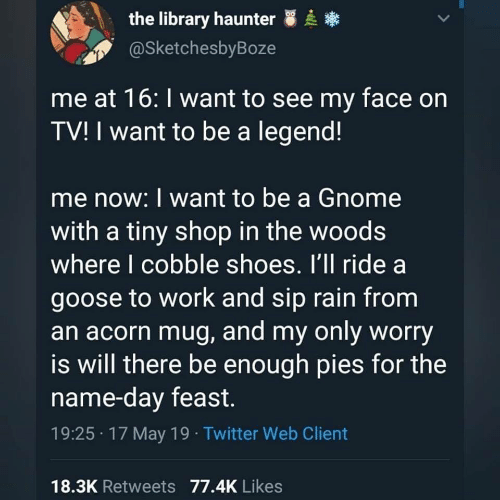 Shoes, Twitter, and Work: the library haunter  @SketchesbyBoze  me at 16: I want to see my face on  TV! I want to be a legend!  me now: I want to be a Gnome  with a tiny shop in the woods  where I cobble shoes. I'll ride a  goose to work and sip rain from  an acorn mug, and my only worry  is will there be enough pies for the  name-day feast.  19:25 17 May 19 Twitter Web Client  18.3K Retweets 77.4K Likes