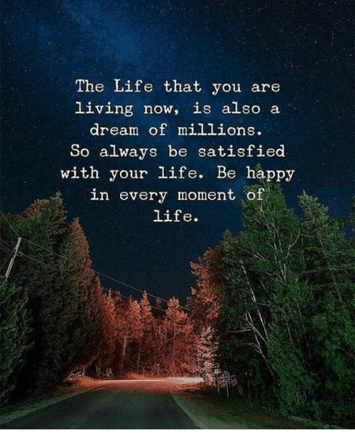 A Dream, Life, and Happy: The Life that you are  living now, is also a  dream of millions.  So always be satisfied  with your life. Be happy  in every moment of  life.  1445