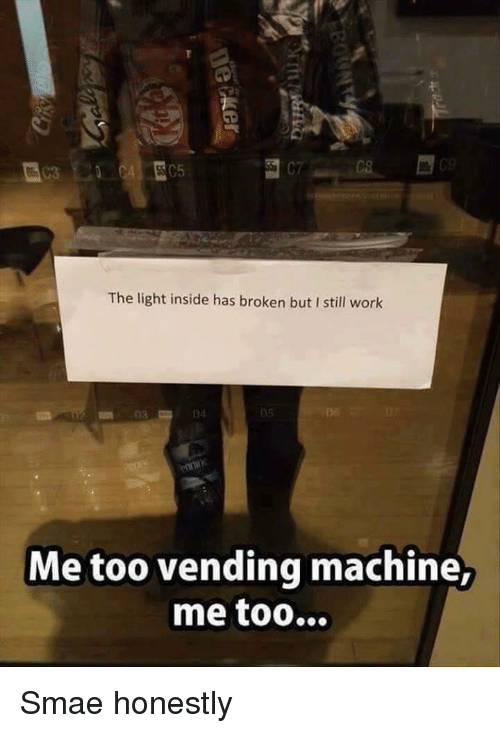 Work, Light, and Inside: The light inside has broken but I still work  06  06  Me too vending machine Smae honestly