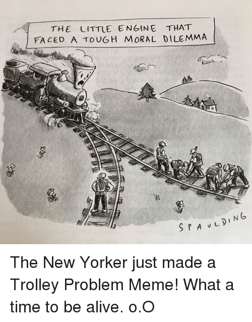 Trolley: THE LITTLE ENGINE THAT  FACED A TOUGH MORAL DILEMMA The New Yorker just made a Trolley Problem Meme!   What a time to be alive. o.O