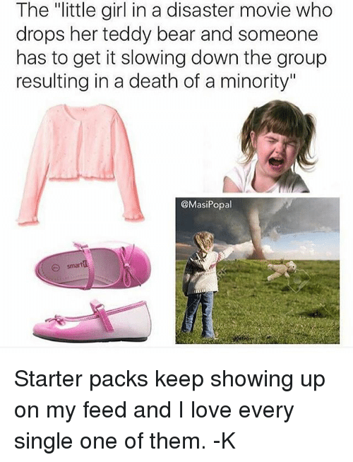 """disaster movie: The """"little girl in a disaster movie who  drops her teddy bear and someone  has to get it slowing down the group  resulting in a death of a minority""""  @MasiPopal  smarta Starter packs keep showing up on my feed and I love every single one of them. -K"""