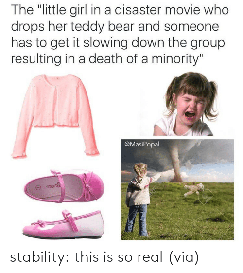 """disaster movie: The """"little girl in a disaster movie who  drops her teddy bear and someone  has to get it slowing down the group  resulting in a death of a minority""""  @MasiPopal  O smart stability: this is so real (via)"""