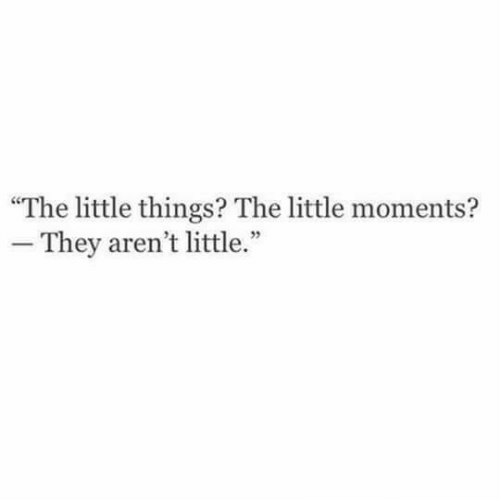 """They,  Things, and  Little Things: The little things? The little moments?  - They aren't little."""""""