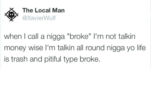 "Life, Money, and Trash: The Local Man  @XavierWulf  when I call a nigga ""broke"" l'm not talkin  money wise I'm talkin all round nigga yo life  is trash and pitiful type broke."