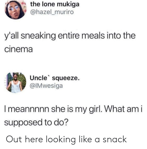 What Am I: the lone mukiga  @hazel_muriro  y'all sneaking entire meals into the  cinema  Uncle squeeze.  @IMwesiga  Imeannnnn she is my girl. What am i  supposed to do? Out here looking like a snack