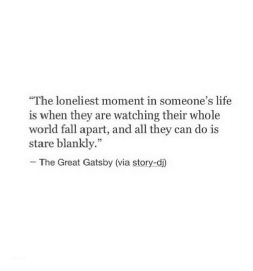 """great gatsby: The loneliest moment in someone's life  is when they are watching their whole  world fall apart, and all they can do is  stare blankly.""""  -The Great Gatsby (via story-d)  92"""