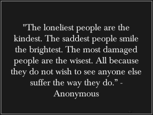 "Damaged: ""The loneliest people are the  kindest. The saddest people smile  the brightest. The most damaged  people are the wisest. All because  they do not wish to see anyone else  suffer the way they do."" -  Anonymous"