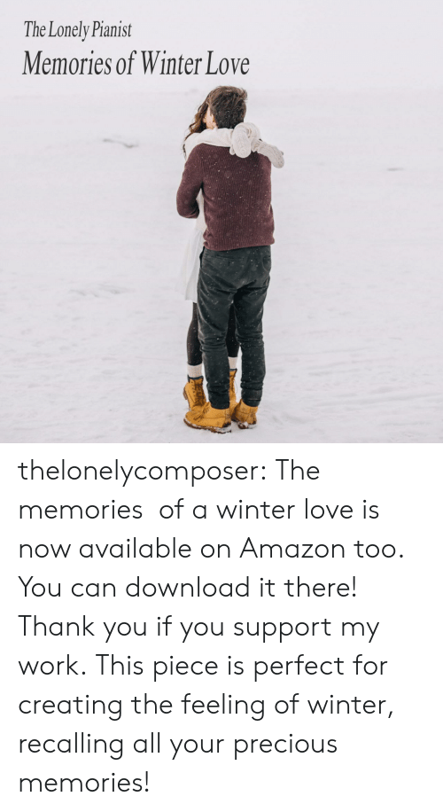 download: The Lonely Pianist  Memories of Winter Love thelonelycomposer: The memories  of a winter love is now available on Amazon too. You can download it there! Thank you if you support my work. This piece is perfect for creating the feeling of winter, recalling all your precious memories!