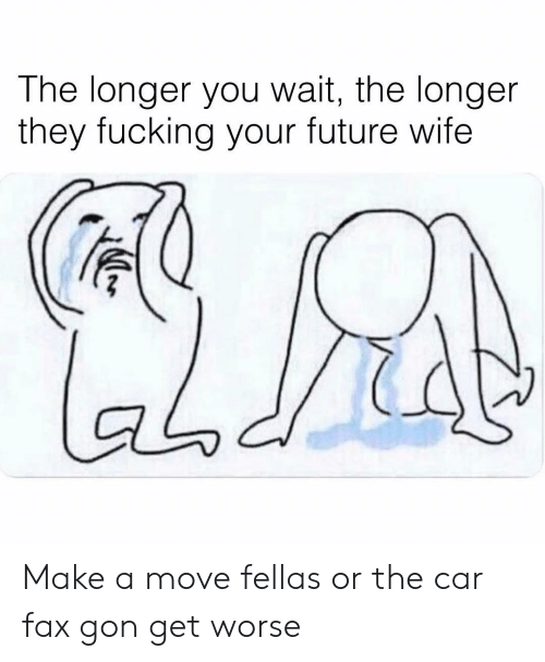 Fucking, Future, and Memes: The longer you wait, the longer  they fucking your future wife  aodi Make a move fellas or the car fax gon get worse