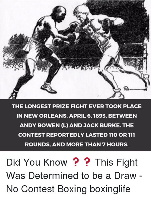 determinant: THE LONGEST PRIZE FIGHT EVER TOOK PLACE  IN NEW ORLEANS, APRIL 6, 1893, BETWEEN  ANDY BOWEN (L) AND JACK BURKE. THE  CONTEST REPORTEDLY LASTED 110 OR 111  ROUNDS, AND MORE THAN 7 HOURS. Did You Know ❓❓ This Fight Was Determined to be a Draw - No Contest Boxing boxinglife