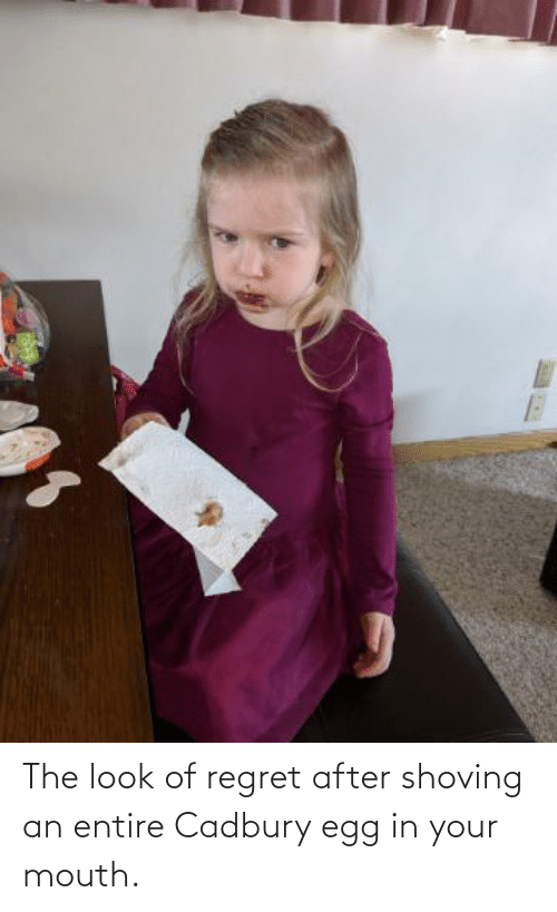 the look: The look of regret after shoving an entire Cadbury egg in your mouth.