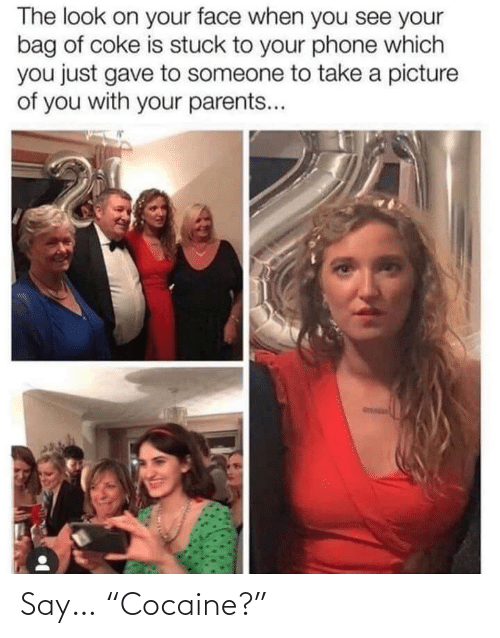 "coke: The look on your face when you see your  bag of coke is stuck to your phone which  you just gave to someone to take a picture  of you with your parents... Say… ""Cocaine?"""