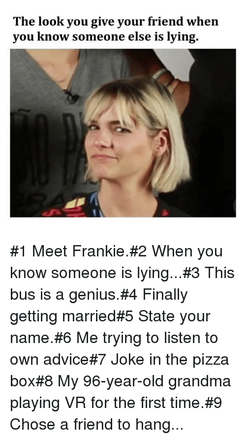 pizza box: The look you give your friend when  you know someone else is lying. #1 Meet Frankie.#2 When you know someone is lying...#3 This bus is a genius.#4 Finally getting married#5 State your name.#6 Me trying to listen to own advice#7 Joke in the pizza box#8 My 96-year-old grandma playing VR for the first time.#9 Chose a friend to hang...