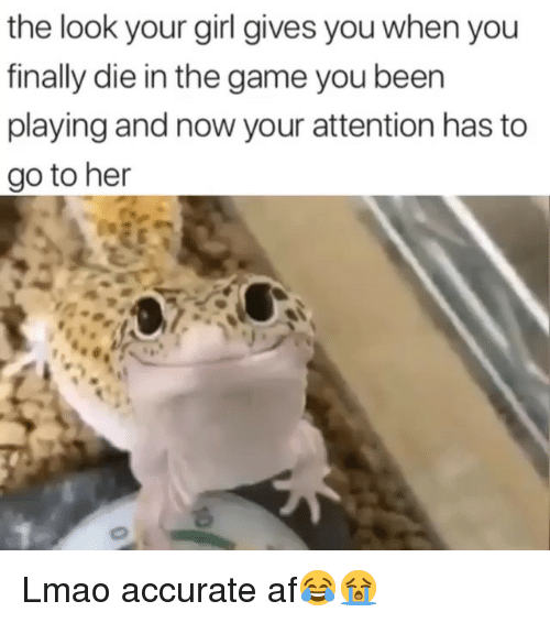 Af, Funny, and Lmao: the look your girl gives you when you  finally die in the game you been  playing and now your attention has to  go to her Lmao accurate af😂😭
