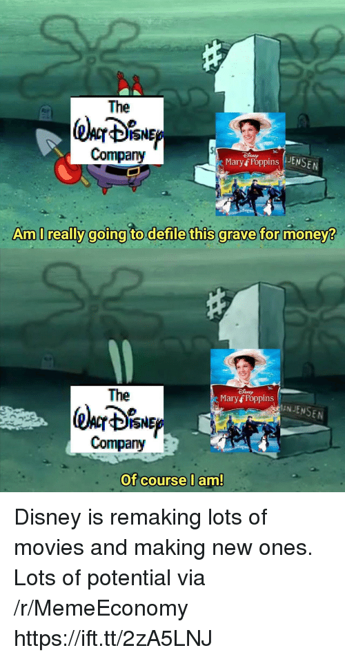 Disney, Money, and Movies: The  @lor %NE  Company  Maryf Poppins JS  Am I really goina to.defile this arave for money  The  Mary f Poppins  ANJENSEN  Company  Of course lam! Disney is remaking lots of movies and making new ones. Lots of potential via /r/MemeEconomy https://ift.tt/2zA5LNJ