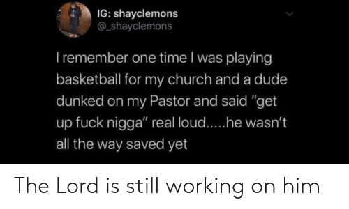 The Lord: The Lord is still working on him