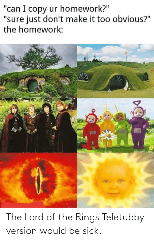 Sick: The Lord of the Rings Teletubby version would be sick.