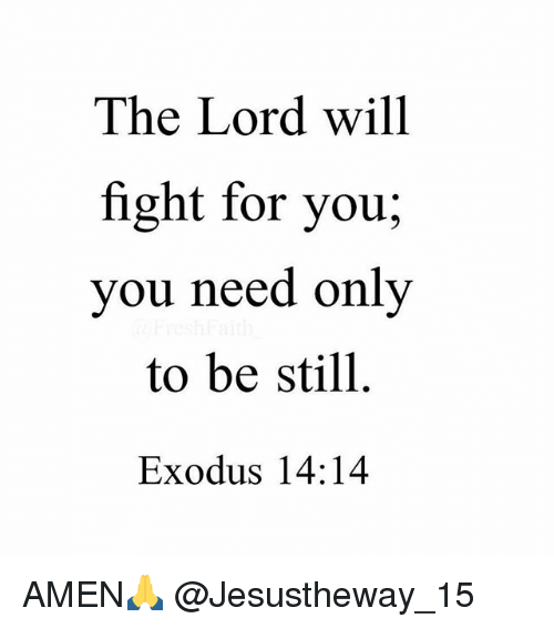 Exodus: The Lord will  fight for you;  vou need only  to be still  Exodus 14:14 AMEN🙏 @Jesustheway_15
