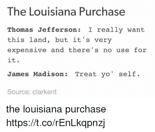 Thomas Jefferson, Yo, and Louisiana: The Louisiana Purchase  Thomas Jefferson : really want  this land, but it's very  expensive and there's no use for  it.  James Madison: Treat yo' self.  Source: clarkent the louisiana purchase https://t.co/rEnLkqpnzj