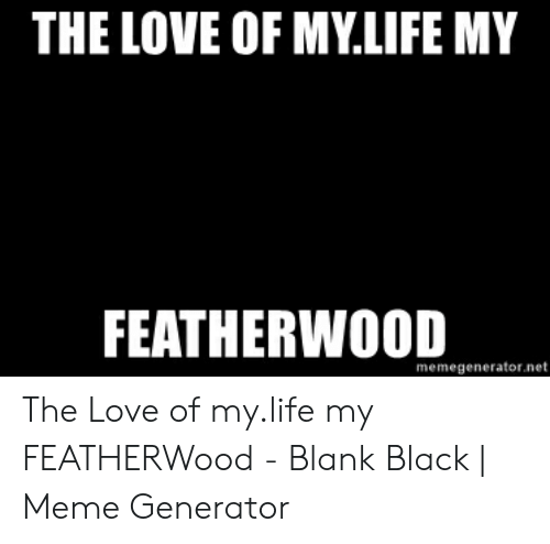 Love Of My Life Meme: THE LOVE OF MY.LIFE MY  FEATHERWOOD  memegenerator.net The Love of my.life my FEATHERWood - Blank Black | Meme Generator
