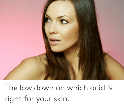 Low: The low down on which acid is right for your skin.