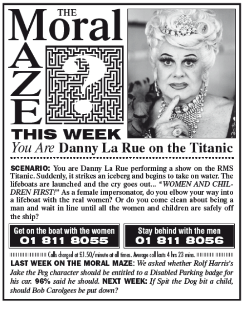 "Memes, Titanic, and The Real: THE  LTE  THIS WIEEK  You Are Danny La Rue on the Titanic  SCENARIO You are Danny La Rue performing a show on the RMS  Titanic. Suddenly, it strikes an iceberg and begins to take on water. The  lifeboats are launched and the cry goes out  WOMEN AND CHIL  DREN FIRST!"" As a female impersonator, do you elbow your way into  a lifeboat with the real women? Or do you come clean about being a  man and wait in line until all the women and children are safely off  the ship?  Get on the boat with the women  Stay behind with the men  O 1 81 1 8055  O 1 81 1 8O56  llllllllllllllllllllll Calls harged at $1.50/minute at all firmes. Average call lasts 4 hrs 23 mins  LAST WEEK ON THE MORAL MAZE: We asked whether Rolf Harris's  Jake the Peg character should be entitled to a Disabled Parking badge for  his car. 96% said he should. NEXT WEEK: lfSpit the Dog bit a child,  should Bob Carolgees be put down?"