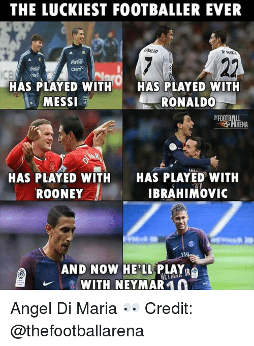 Memes, Neymar, and Angel: THE LUCKIEST FOOTBALLER EVER  ONALDO  WAR  CocaCola  Claro  HAS PLAYED WITHHAS PLAYED WITH  MESSI  RONALD0  HAS PLAYED WITH  ROONEY  HAS PLAYED WITH  IBRAHIMOvic  AND NOW HE'LL PLAYR  WITH NEYMAR  ETM Angel Di Maria 👀 Credit: @thefootballarena