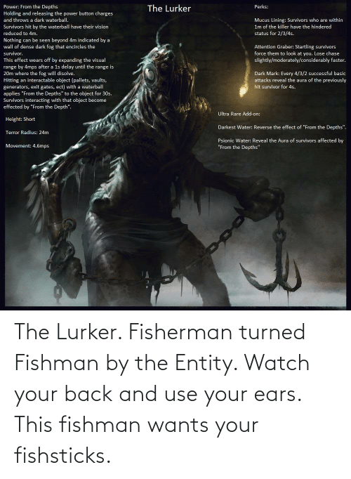 ears: The Lurker. Fisherman turned Fishman by the Entity. Watch your back and use your ears. This fishman wants your fishsticks.