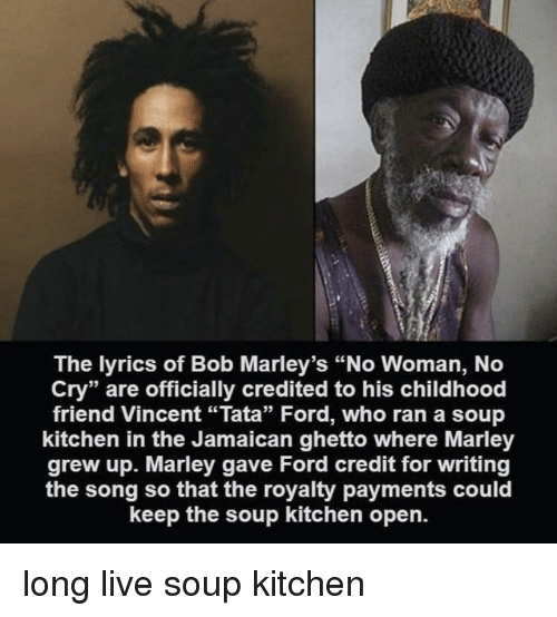 """Ghetto, Ford, and Live: The lyrics of Bob Marley's """"No Woman, No  Cry"""" are officially credited to his childhood  friend Vincent """"Tata"""" Ford, who ran a soup  kitchen in the Jamaican ghetto where Marley  grew up. Marley gave Ford credit for writing  the song so that the royalty payments could  keep the soup kitchen open. long live soup kitchen"""