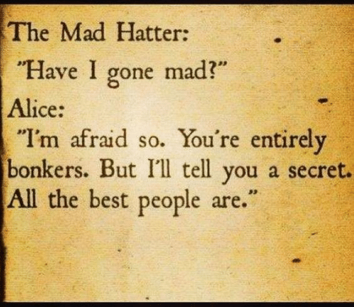 "Dank, Best, and Mad: The Mad Hatter:  ""Have I gone mad?""  Alice:  ""I'm afraid so. You're entirely  bonkers. But I'l tell you a secret.  All the best people are."