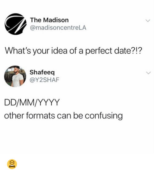 Perfect Date: The Madison  @madisoncentreLA  What's your idea of a perfect date?!?  Shafeeq  @Y2SHAF  other formats can be confusing 😩