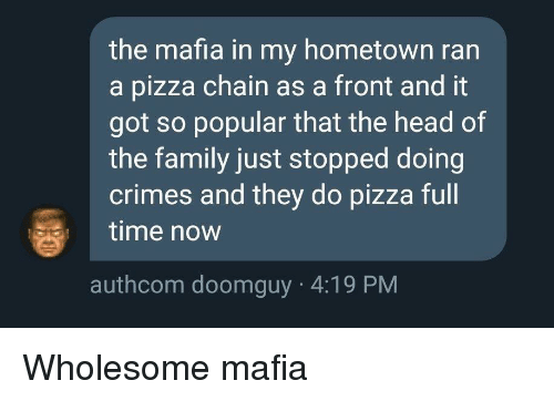 Family, Head, and Pizza: the mafia in my hometown ran  a pizza chain as a front and it  got so popular that the head of  the family just stopped doing  crimes and they do pizza full  time now  authcom doomguy 4:19 PM Wholesome mafia